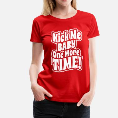 4aaf59f953389 Funny Pregnancy Kick me baby one more time - Women  39 s Premium T