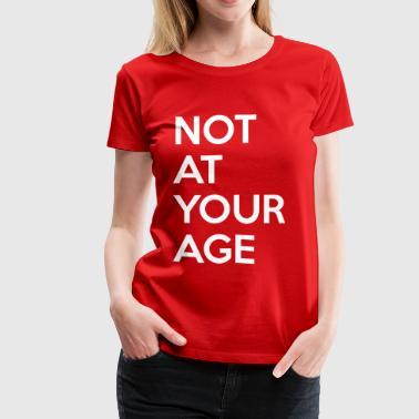 Your Age Not at your age - Women's Premium T-Shirt
