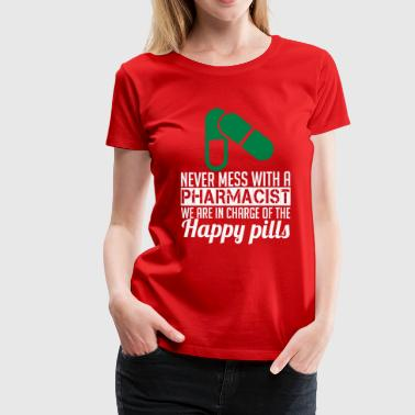 Pharmacy NEVER MESS WITH PHARMACIST WE ARE IN CHARGE OF THE HAPPY PILLS - Women's Premium T-Shirt