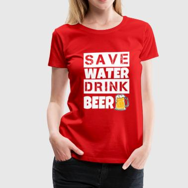 Save Water Drink Alcohol Save Water Drink Beer funny shirt - Women's Premium T-Shirt