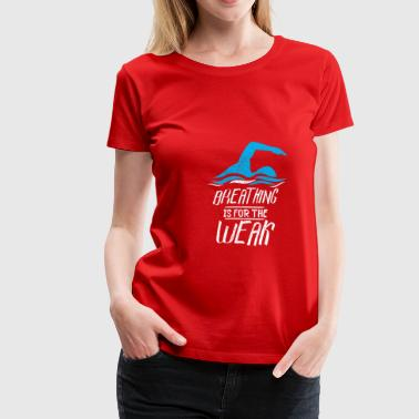 Breathing is for the weak - Funny Swimming Sport - Women's Premium T-Shirt