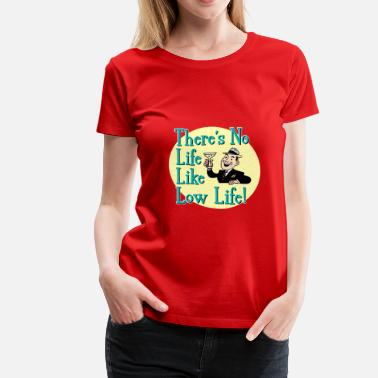 Low Life There's No Life Like Low Life! - Women's Premium T-Shirt