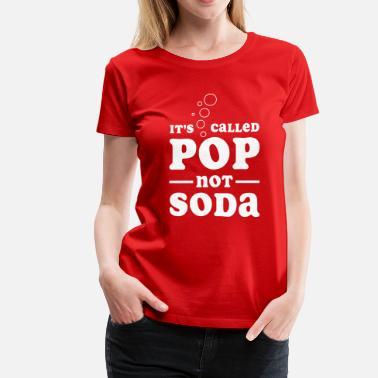 Soda Humor It's called pop not soda - Women's Premium T-Shirt