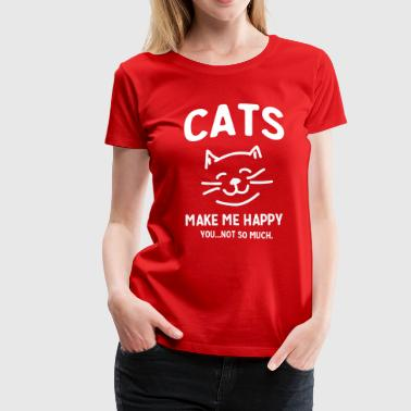 Cats Make Me Happy. You...Not so much - Women's Premium T-Shirt