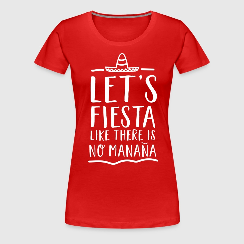 Let's fiesta like there is no manana - Women's Premium T-Shirt