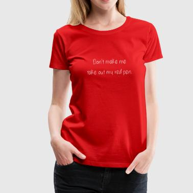 Red Teaching Don't make me take out my red pen - Women's Premium T-Shirt