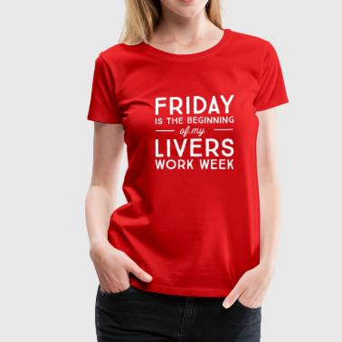 Friday is the beginning of my livers work week - Women's Premium T-Shirt