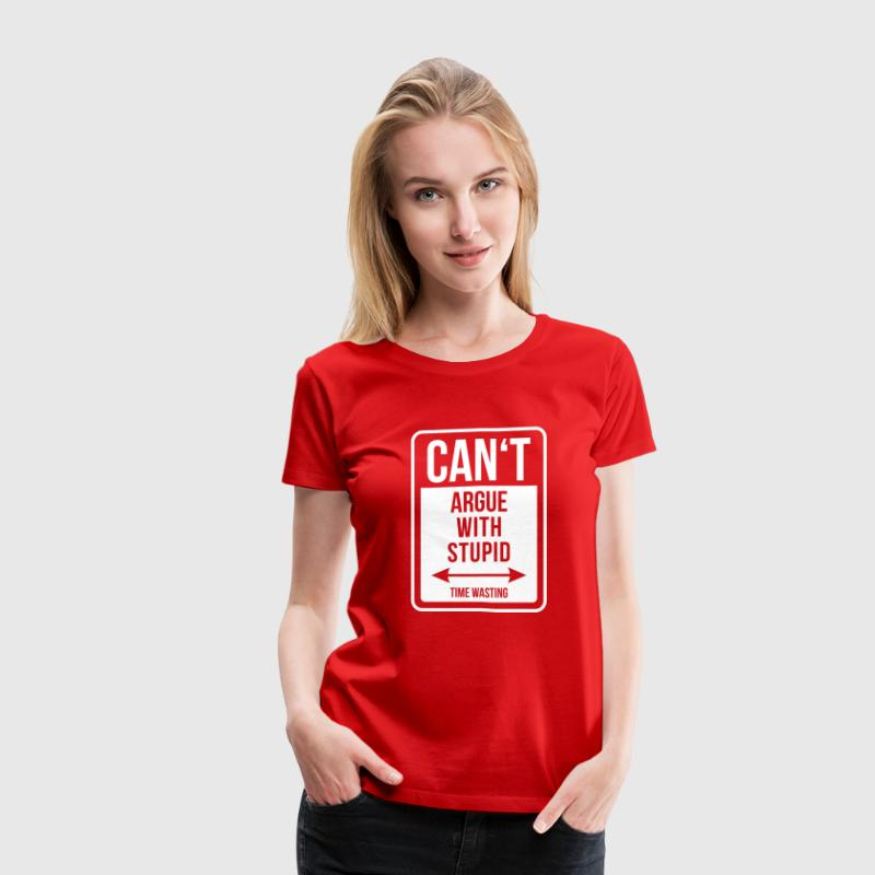 Can't argue with stupid - Women's Premium T-Shirt