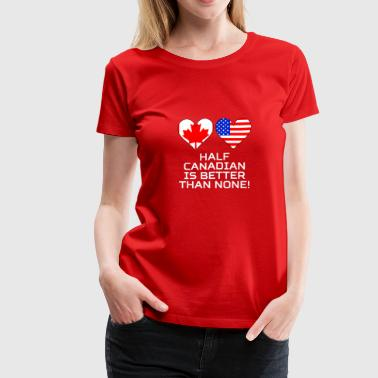 Half Canadian Is Better Than None - Women's Premium T-Shirt