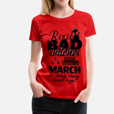 dc3a72d45 March Birthday born in march - real bad witches funny bday quotes -  Women'. Women's Premium T-Shirt