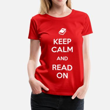 Keep Calm And Read Books Keep Calm and Read On - Women's Premium T-Shirt