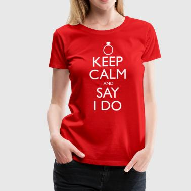 KEEP CALM AND SAY I DO - Women's Premium T-Shirt