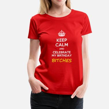 Bitch Crown Keep calm and celebrate my birthday, bitches  meme - Women's Premium T-Shirt