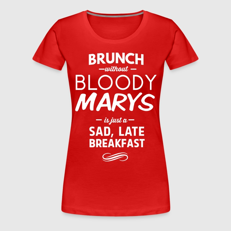 Brunch without Bloody Mary's Sad late Breakfast - Women's Premium T-Shirt