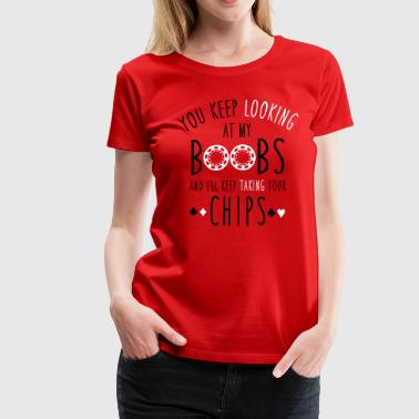 Keep looking at my boobs and I'll take your chips - Women's Premium T-Shirt