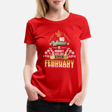 Perfect Woman Born In February No Woman Is Perfect Born In February - Women's Premium T-Shirt