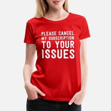 Issues Cancel my subscription to your issues - Women's Premium T-Shirt
