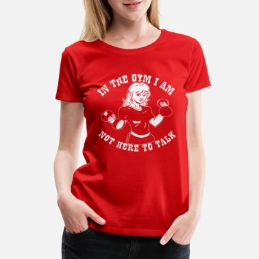 Warrior In The Gym I Am Not Here To Talk Her 02b © - Women's Premium T-Shirt