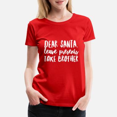 Brother Dear Santa, leave presents take brother - Women's Premium T-Shirt