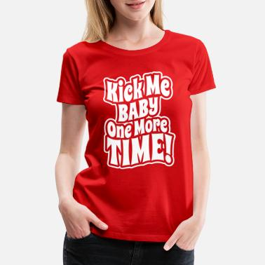 82d4e9666 Funny Pregnancy Kick me baby one more time - Women's Premium T