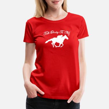 298aeb80a new design Talk Derby To Me Funny Horse Race - Women's Premium. Women's  Premium T-Shirt