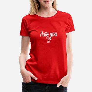 Hate You Too Hate you too - Women's Premium T-Shirt