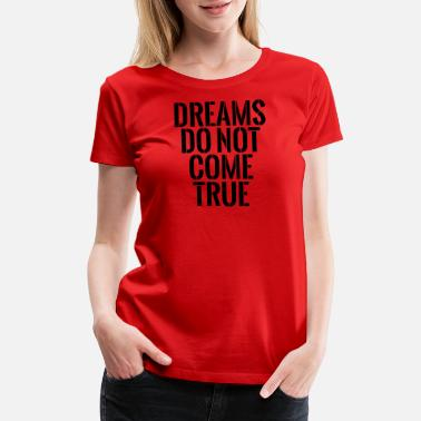 Dream Come True Dreams Do Not Come True - Women's Premium T-Shirt