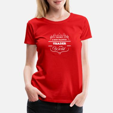 Talent BEST AND MOST TALENTED TRADER FUNNY LOGO - Women's Premium T-Shirt