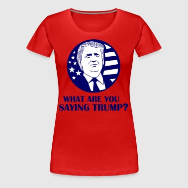 What Are You Saying Trump - Women's Premium T-Shirt