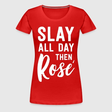 Slay all day then Rose - Women's Premium T-Shirt