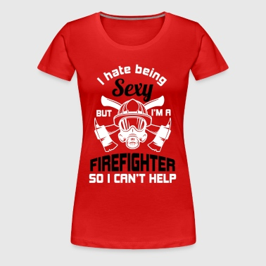 I hate being sexy, but I am a firefighter - Women's Premium T-Shirt