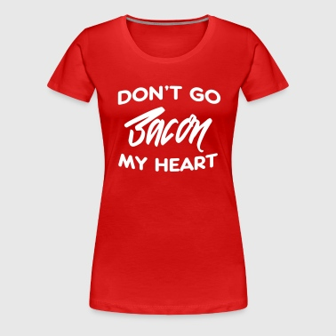 Don't go bacon my heart - Women's Premium T-Shirt