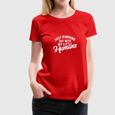 Just Hanging Out With My Little Humans - Women's Premium T-Shirt