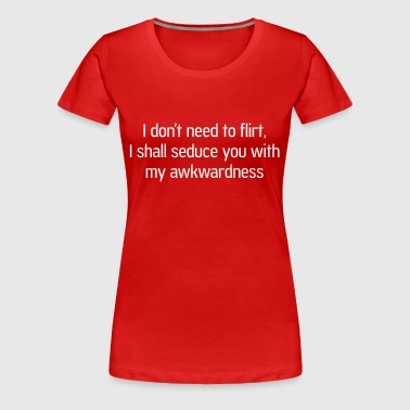 Don't need to flirt. Seduce me with awkwardness - Women's Premium T-Shirt