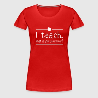 I teach. What is your superpower - Women's Premium T-Shirt