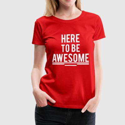 GIFT - HERE TO BE AWESOME 2 WHITE - Women's Premium T-Shirt