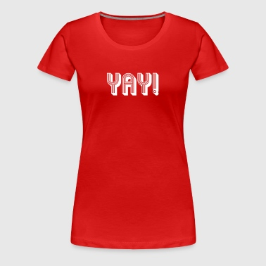 YAY! - Women's Premium T-Shirt