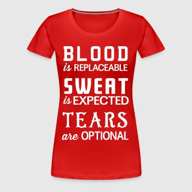 Blood is replaceable. Sweat is expected. Tears  - Women's Premium T-Shirt