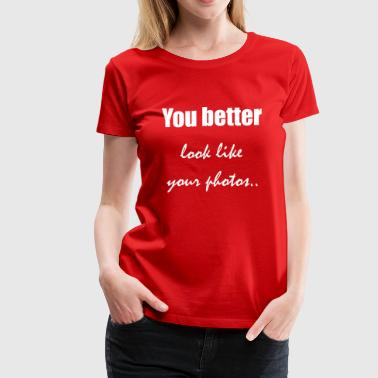 You better look like your photos - Women's Premium T-Shirt