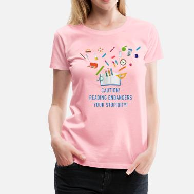 First Day Of School reading_endangers_your_stupidity_0220160 - Women's Premium T-Shirt