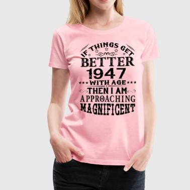 IF THINGS GET BETTER WITH AGE-1947 - Women's Premium T-Shirt