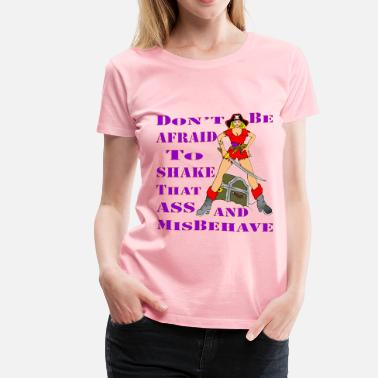 Shaking That Ass Don't Be Afraid To Shake That Ass And Misbehave  - Women's Premium T-Shirt