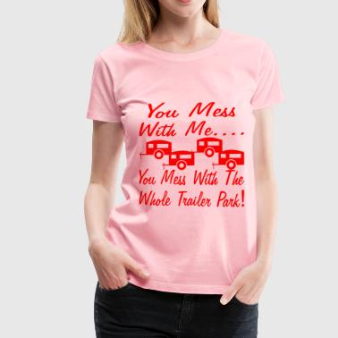 Mess With Me You Mess With The Whole Trailer Park  - Women's Premium T-Shirt