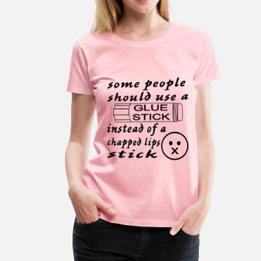 Idiot Stick Some People Should Use A Glue Stick For Chap Lips - Women's Premium T-Shirt