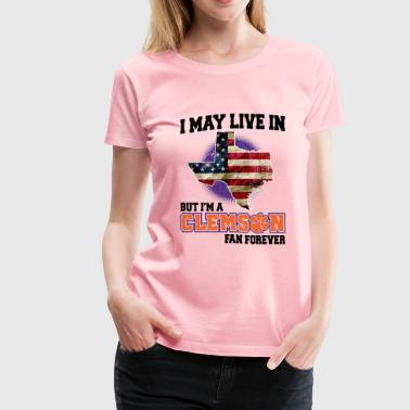 I MAY LIVE In Texas but I am a Clemson Fan Forever white shirt - Women's Premium T-Shirt