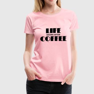 Life begins after coffee - Women's Premium T-Shirt