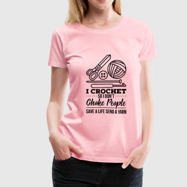 CROCHETING: I Crochet So I Don't Choke People - Women's Premium T-Shirt