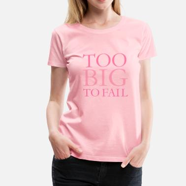 Big Fat Mean People TOO BIG TO FAIL Quote (Pink) - Women's Premium T-Shirt