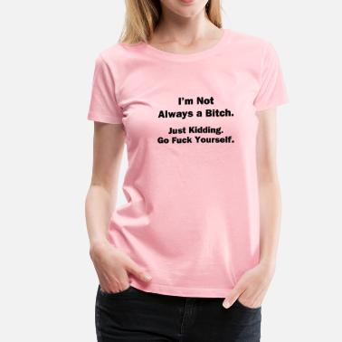 Just Kidding Go Fuck Yourself I'm Not Always a Bitch - Women's Premium T-Shirt