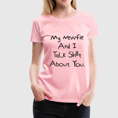 Newfie My Newfie And I Talk Sh*t About You. - Women's Premium T-Shirt